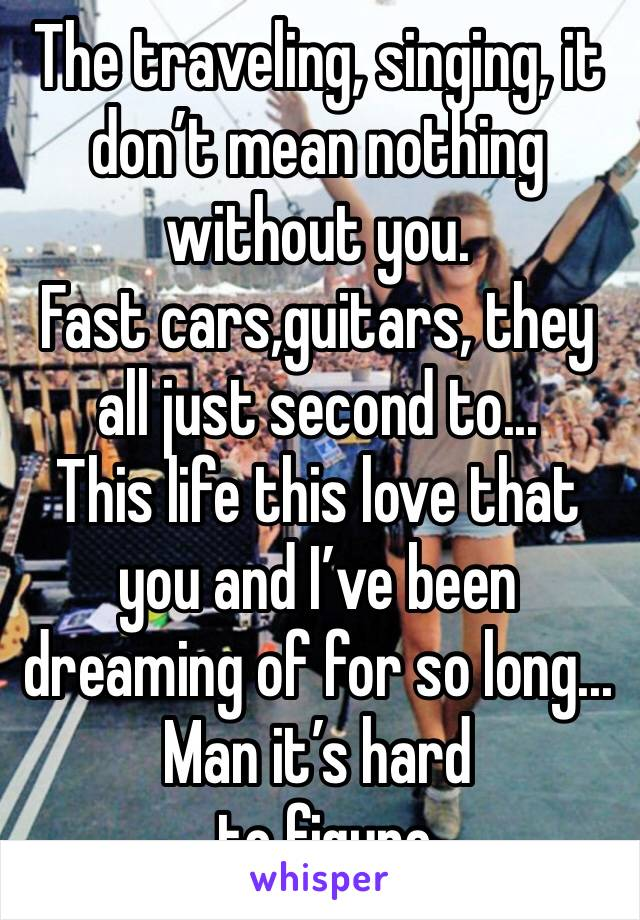 The traveling, singing, it don't mean nothing without you. Fast cars,guitars, they all just second to... This life this love that you and I've been dreaming of for so long... Man it's hard  to figure