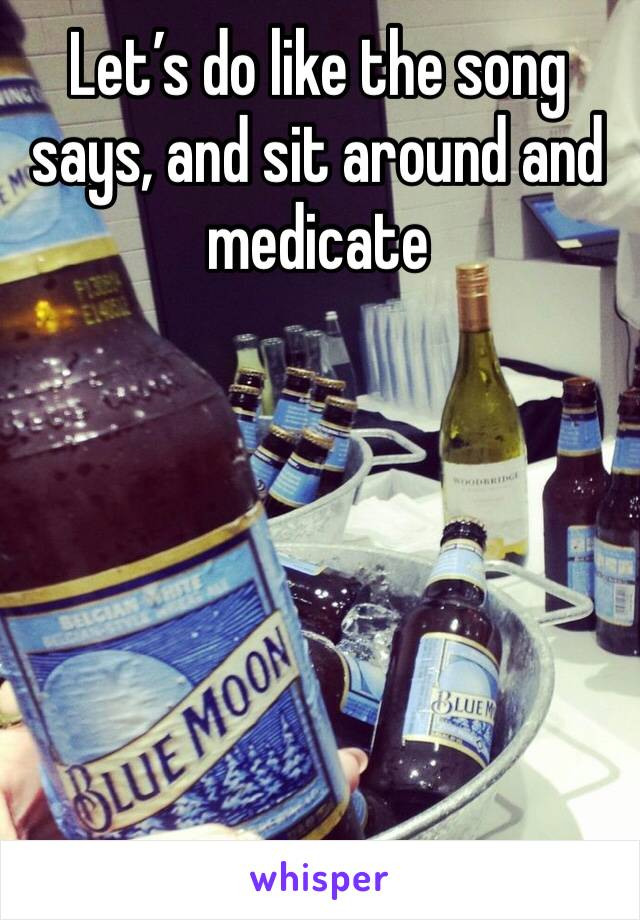 Let's do like the song says, and sit around and medicate
