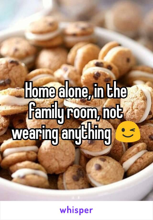 Home alone, in the family room, not wearing anything 😉