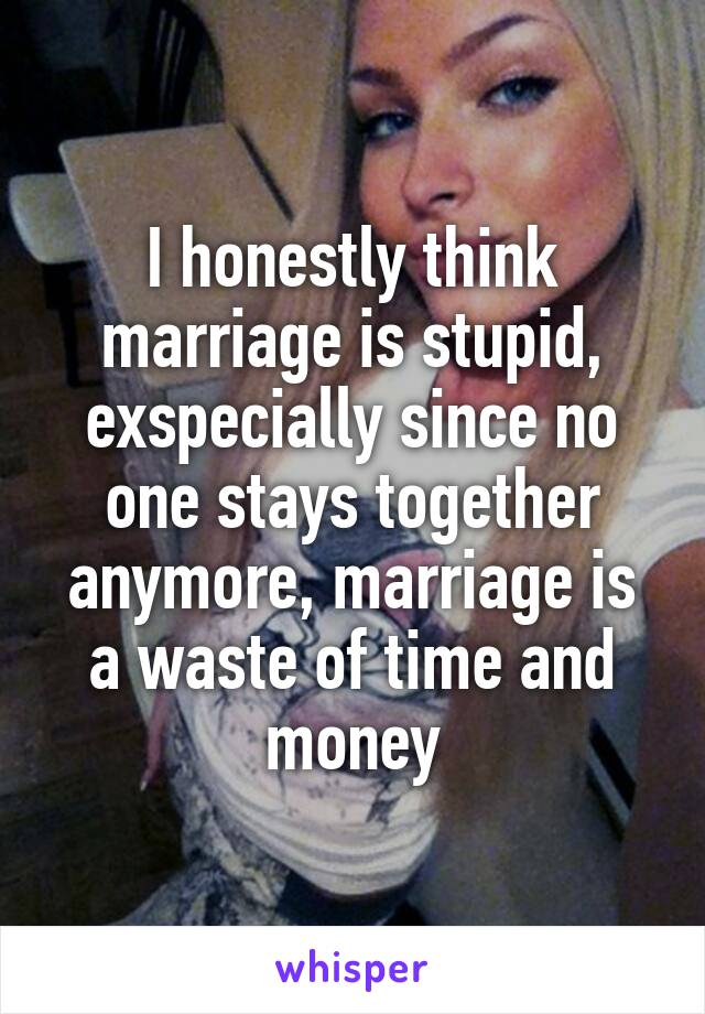 I honestly think marriage is stupid, exspecially since no one stays together anymore, marriage is a waste of time and money