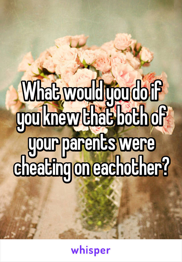 What would you do if you knew that both of your parents were cheating on eachother?