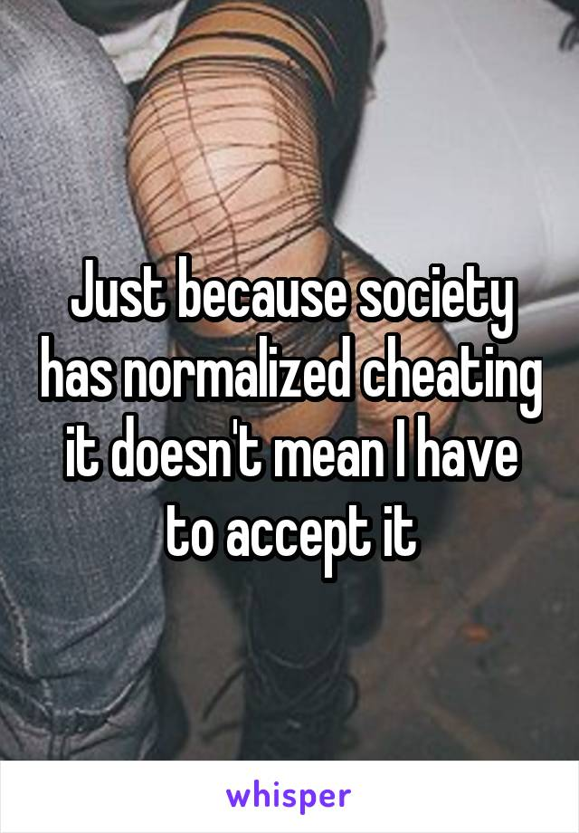 Just because society has normalized cheating it doesn't mean I have to accept it