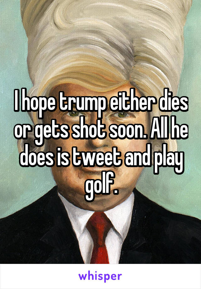 I hope trump either dies or gets shot soon. All he does is tweet and play golf.