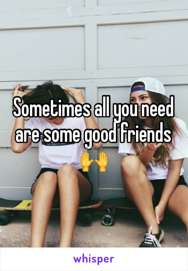 Sometimes all you need are some good friends 🙌