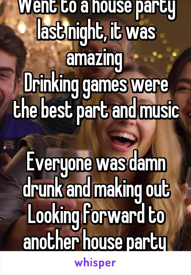 Went to a house party last night, it was amazing  Drinking games were the best part and music  Everyone was damn drunk and making out Looking forward to another house party