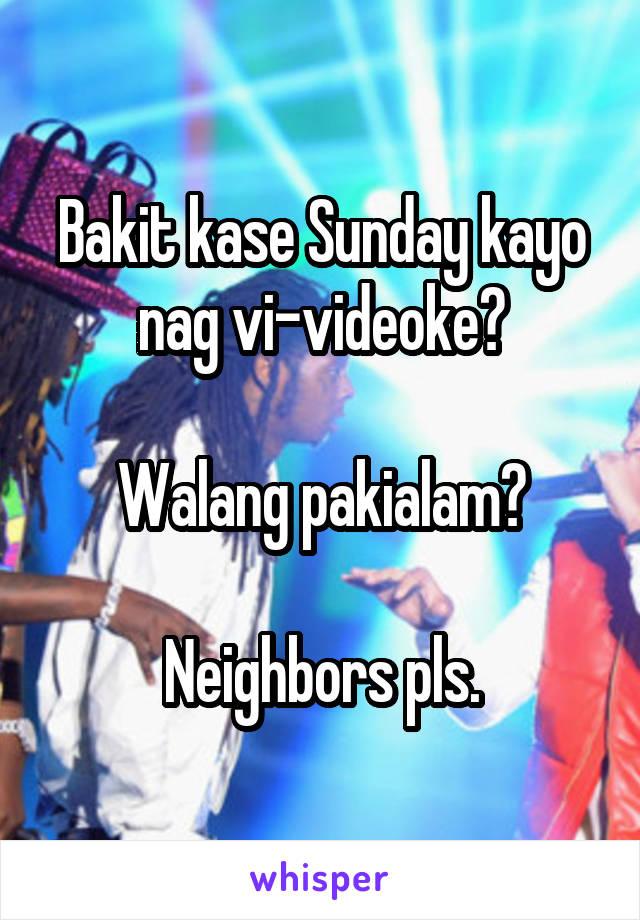 Bakit kase Sunday kayo nag vi-videoke?  Walang pakialam?  Neighbors pls.