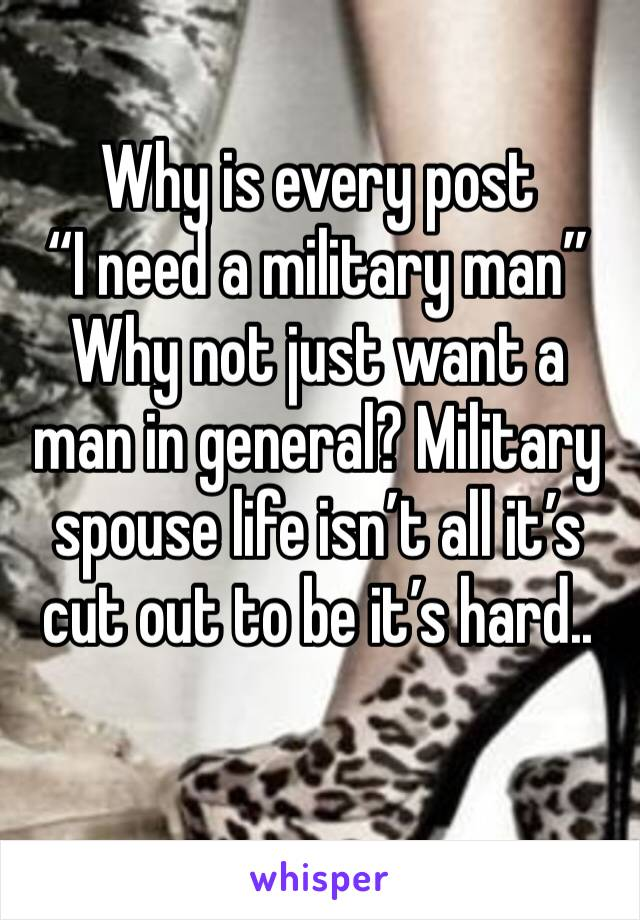 """Why is every post  """"I need a military man""""  Why not just want a man in general? Military spouse life isn't all it's cut out to be it's hard.."""