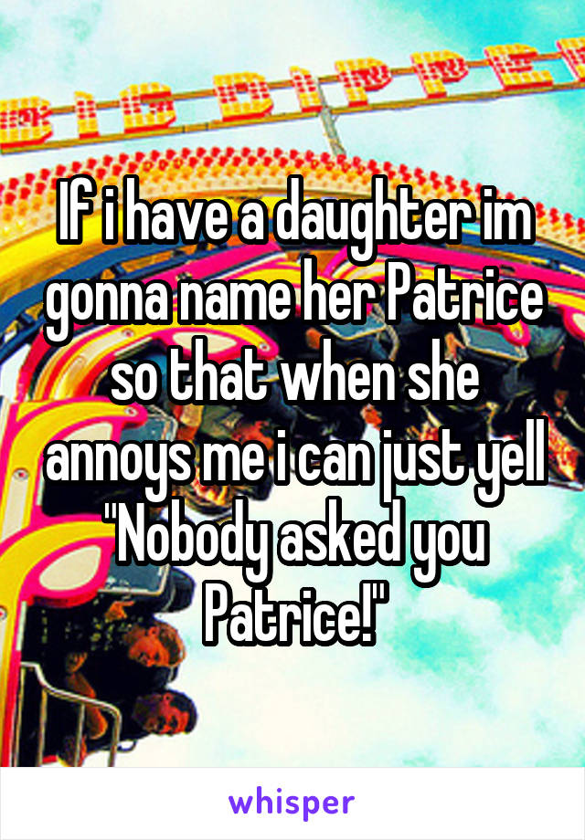 "If i have a daughter im gonna name her Patrice so that when she annoys me i can just yell ""Nobody asked you Patrice!"""