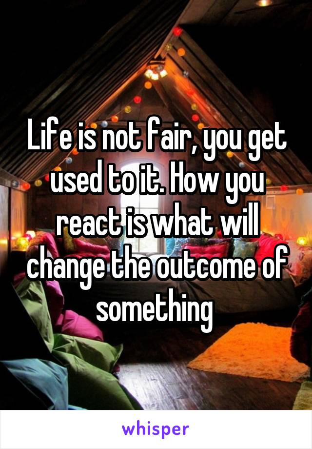 Life is not fair, you get used to it. How you react is what will change the outcome of something