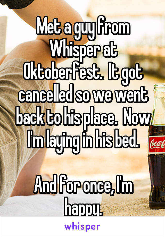 Met a guy from Whisper at Oktoberfest.  It got cancelled so we went back to his place.  Now I'm laying in his bed.  And for once, I'm happy.