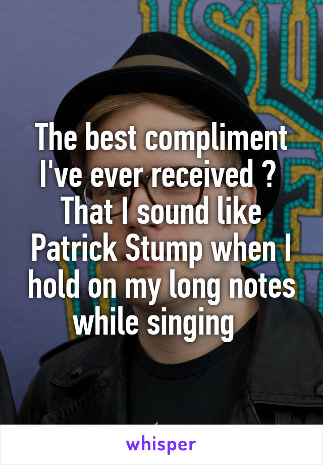 The best compliment I've ever received ?  That I sound like Patrick Stump when I hold on my long notes while singing