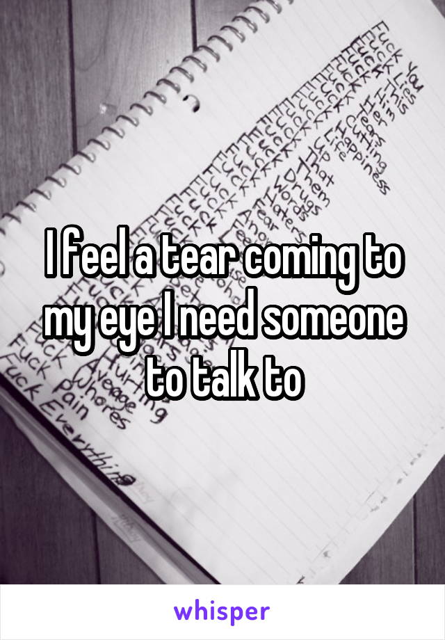 I feel a tear coming to my eye I need someone to talk to