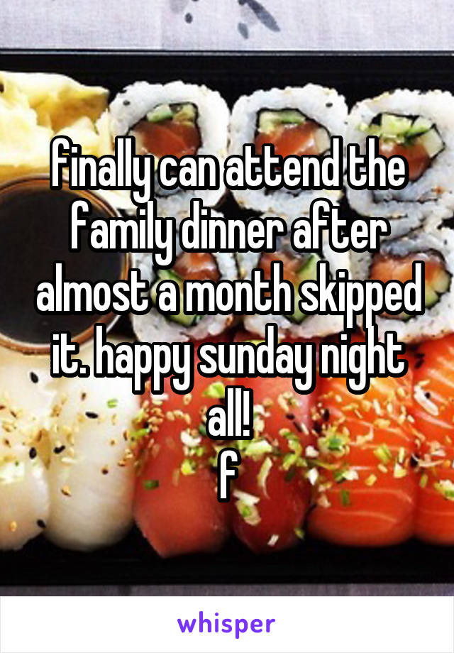 finally can attend the family dinner after almost a month skipped it. happy sunday night all! f
