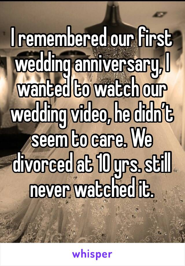 I remembered our first wedding anniversary, I wanted to watch our wedding video, he didn't seem to care. We divorced at 10 yrs. still never watched it.