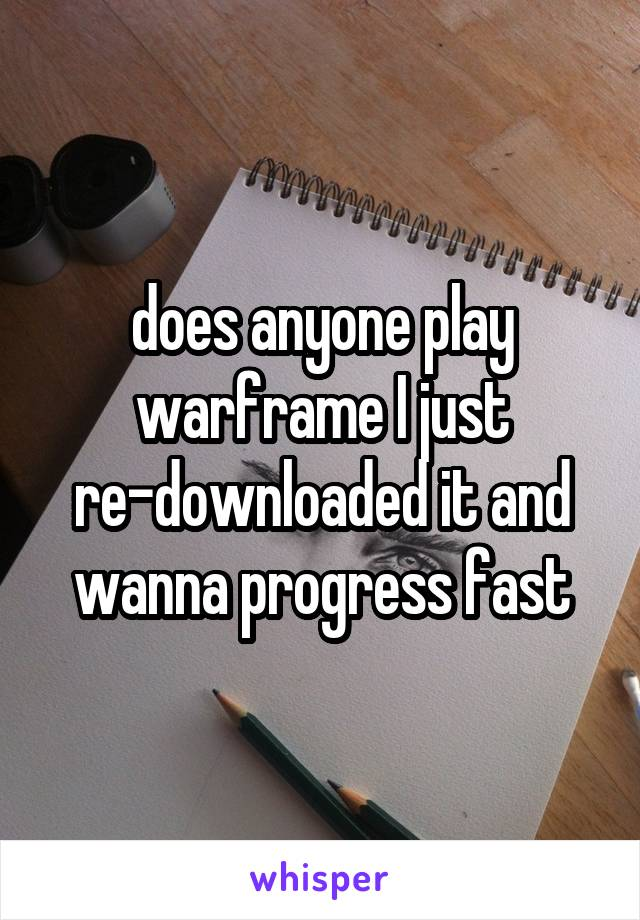 does anyone play warframe I just re-downloaded it and wanna progress fast