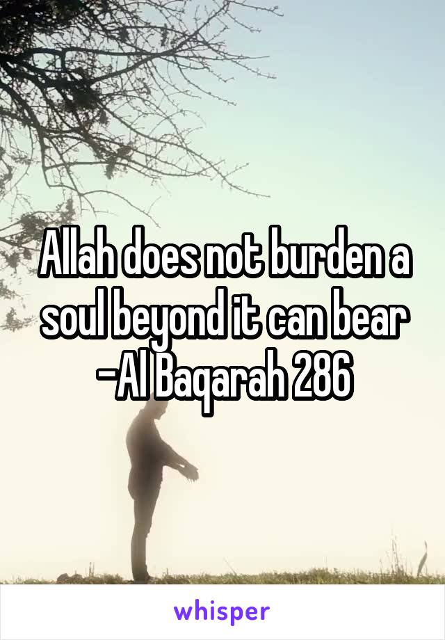 Allah does not burden a soul beyond it can bear -Al Baqarah 286
