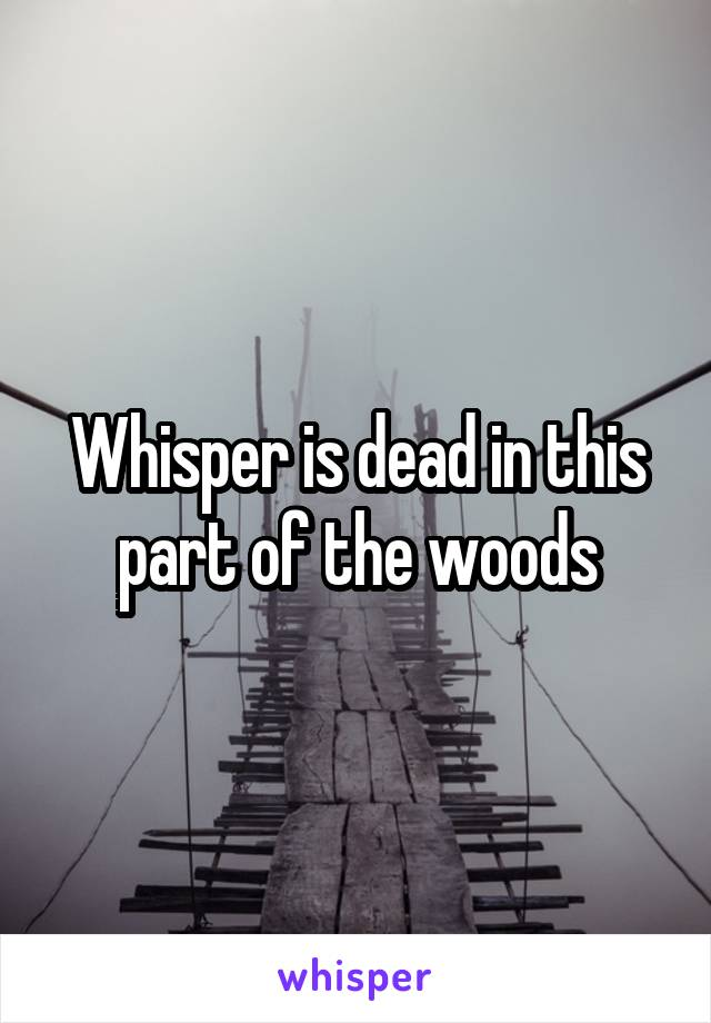 Whisper is dead in this part of the woods