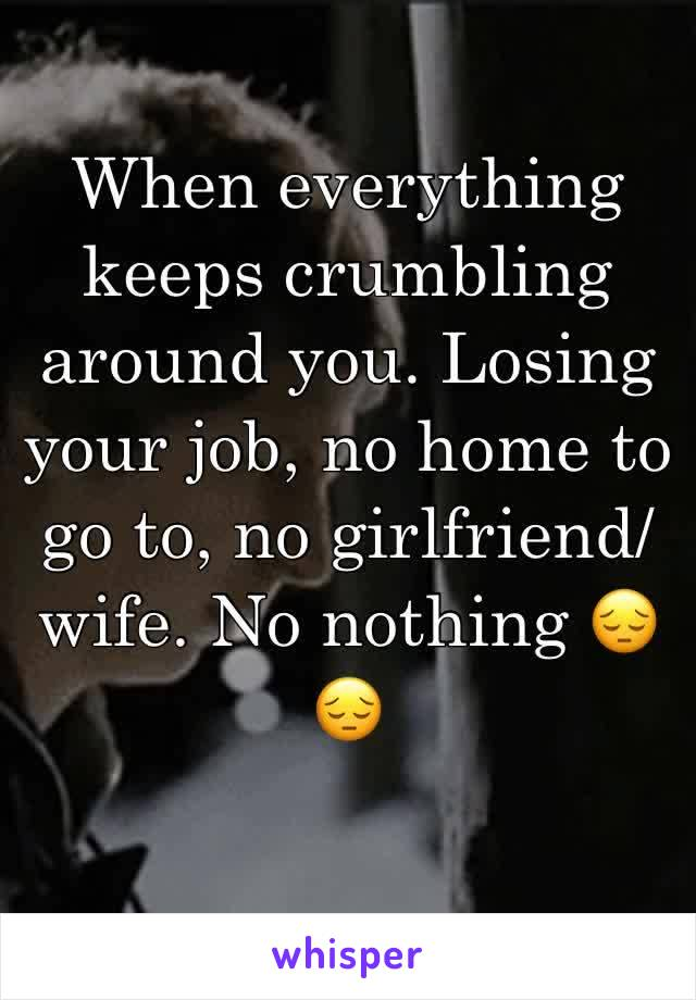 When everything keeps crumbling around you. Losing your job, no home to go to, no girlfriend/wife. No nothing 😔😔