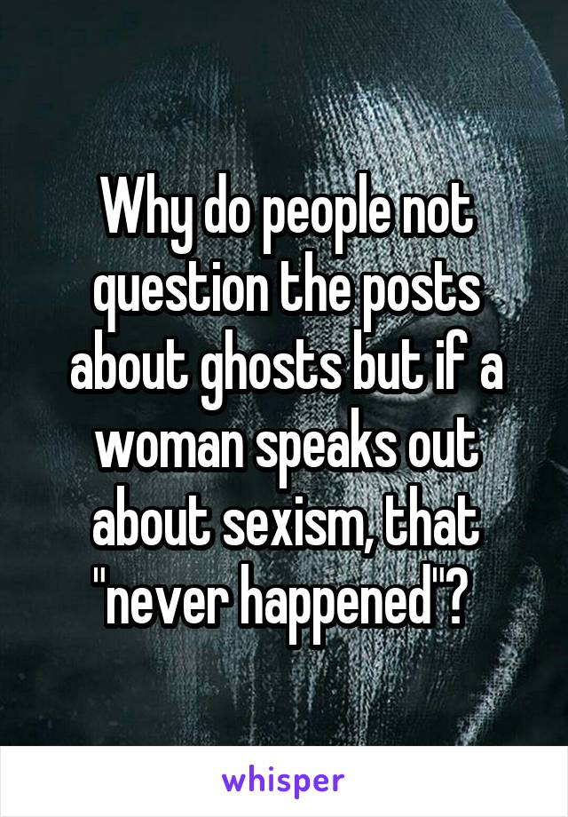 """Why do people not question the posts about ghosts but if a woman speaks out about sexism, that """"never happened""""?"""