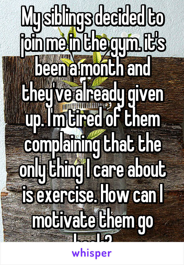 My siblings decided to join me in the gym. it's been a month and they've already given up. I'm tired of them complaining that the only thing I care about is exercise. How can I motivate them go back?