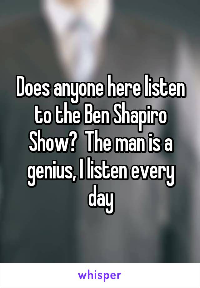 Does anyone here listen to the Ben Shapiro Show?  The man is a genius, I listen every day