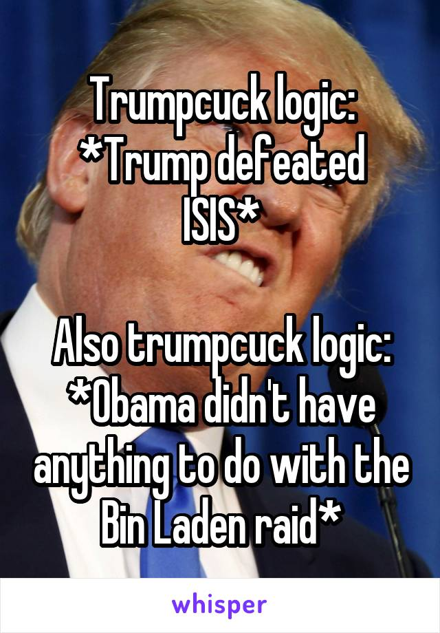 Trumpcuck logic: *Trump defeated ISIS*  Also trumpcuck logic: *Obama didn't have anything to do with the Bin Laden raid*
