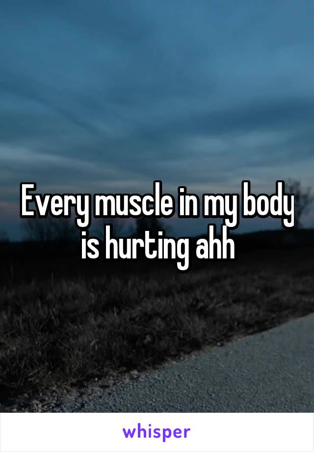 Every muscle in my body is hurting ahh
