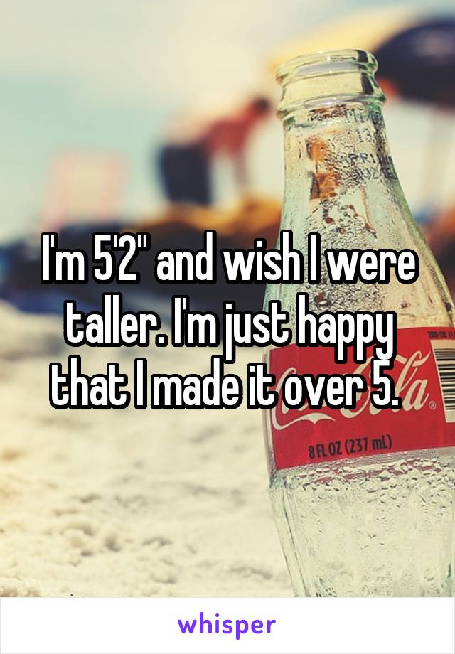 "I'm 5'2"" and wish I were taller. I'm just happy that I made it over 5."