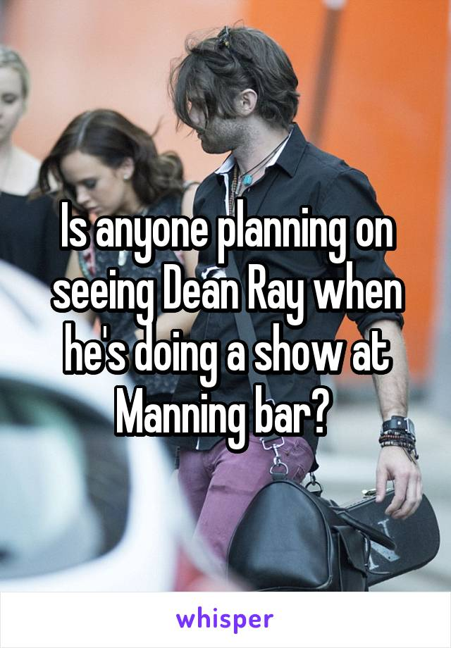 Is anyone planning on seeing Dean Ray when he's doing a show at Manning bar?