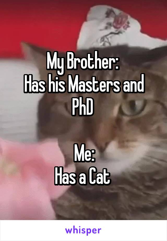 My Brother:  Has his Masters and PhD   Me: Has a Cat