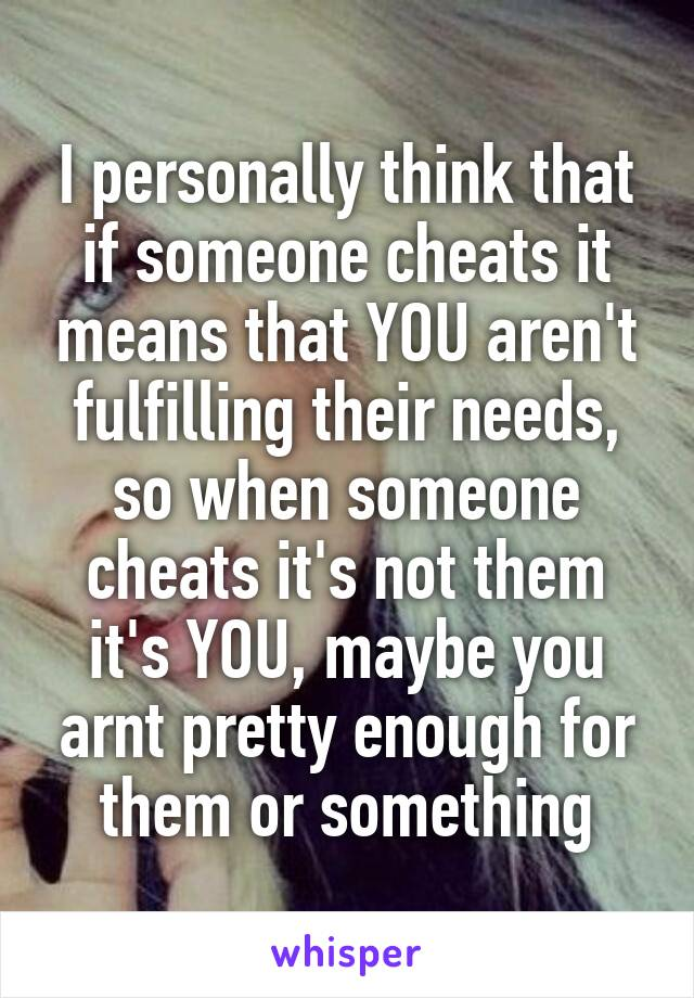 I personally think that if someone cheats it means that YOU aren't fulfilling their needs, so when someone cheats it's not them it's YOU, maybe you arnt pretty enough for them or something
