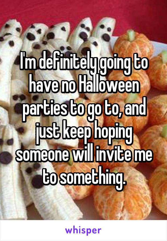 I'm definitely going to have no Halloween parties to go to, and just keep hoping someone will invite me to something.
