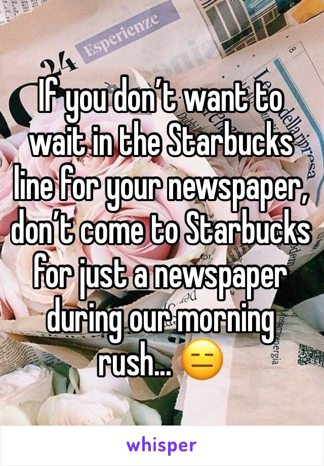 If you don't want to wait in the Starbucks line for your newspaper, don't come to Starbucks for just a newspaper during our morning rush... 😑