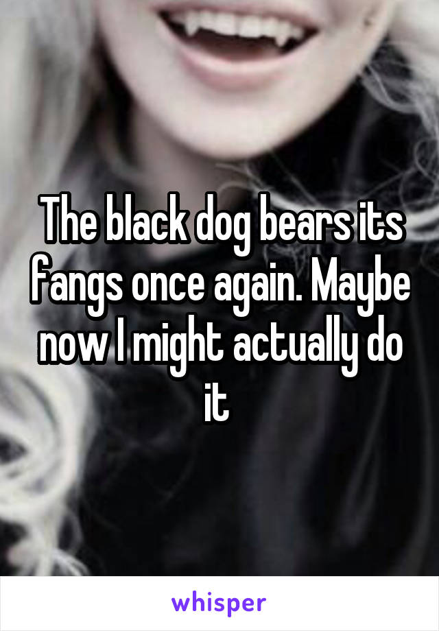 The black dog bears its fangs once again. Maybe now I might actually do it