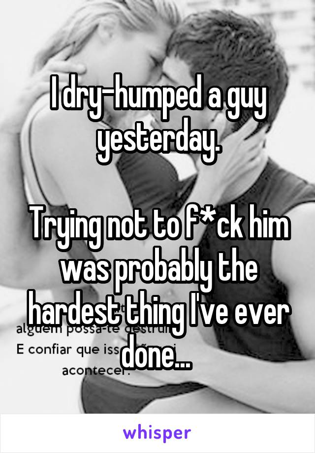 I dry-humped a guy yesterday.  Trying not to f*ck him was probably the hardest thing I've ever done...