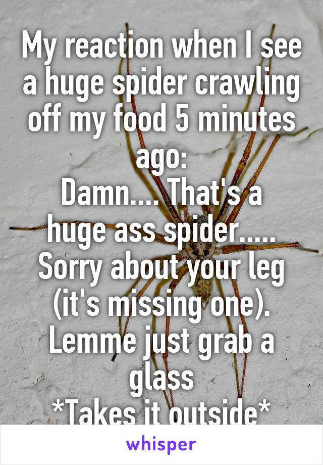 My reaction when I see a huge spider crawling off my food 5 minutes ago: Damn.... That's a huge ass spider..... Sorry about your leg (it's missing one). Lemme just grab a glass *Takes it outside*