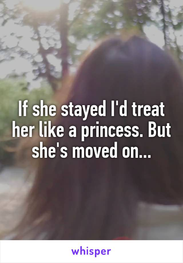 If she stayed I'd treat her like a princess. But she's moved on...