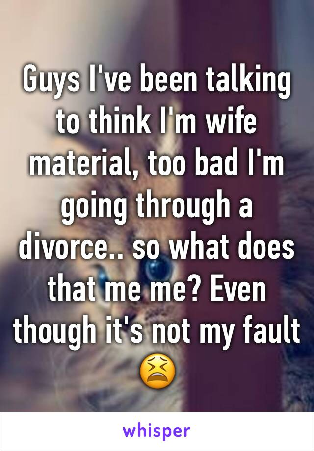 Guys I've been talking to think I'm wife material, too bad I'm going through a divorce.. so what does that me me? Even though it's not my fault 😫