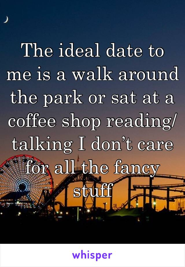 The ideal date to me is a walk around the park or sat at a coffee shop reading/talking I don't care for all the fancy stuff