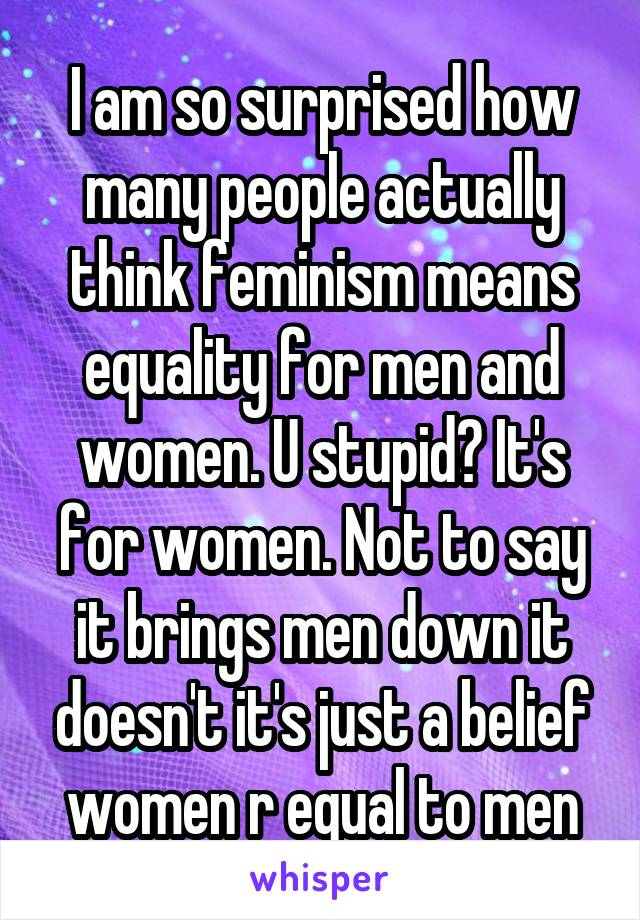 I am so surprised how many people actually think feminism means equality for men and women. U stupid? It's for women. Not to say it brings men down it doesn't it's just a belief women r equal to men