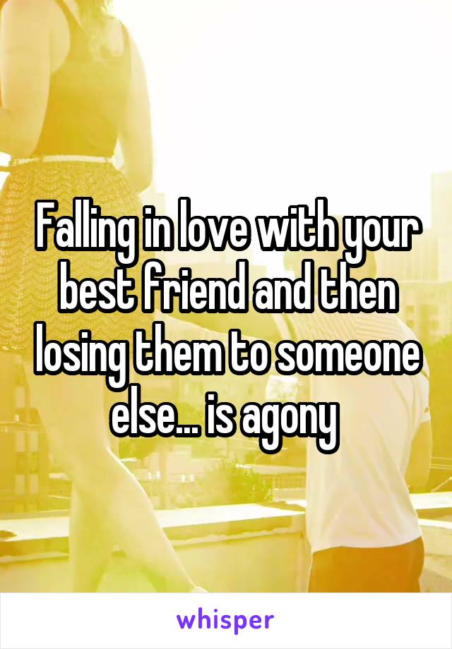 Falling in love with your best friend and then losing them to someone else... is agony