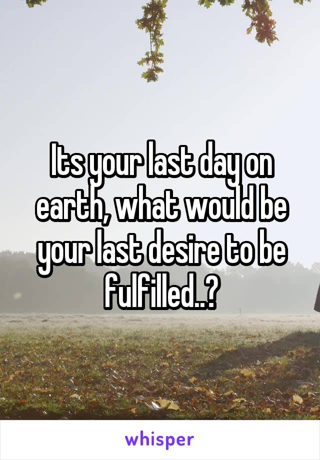 Its your last day on earth, what would be your last desire to be fulfilled..?