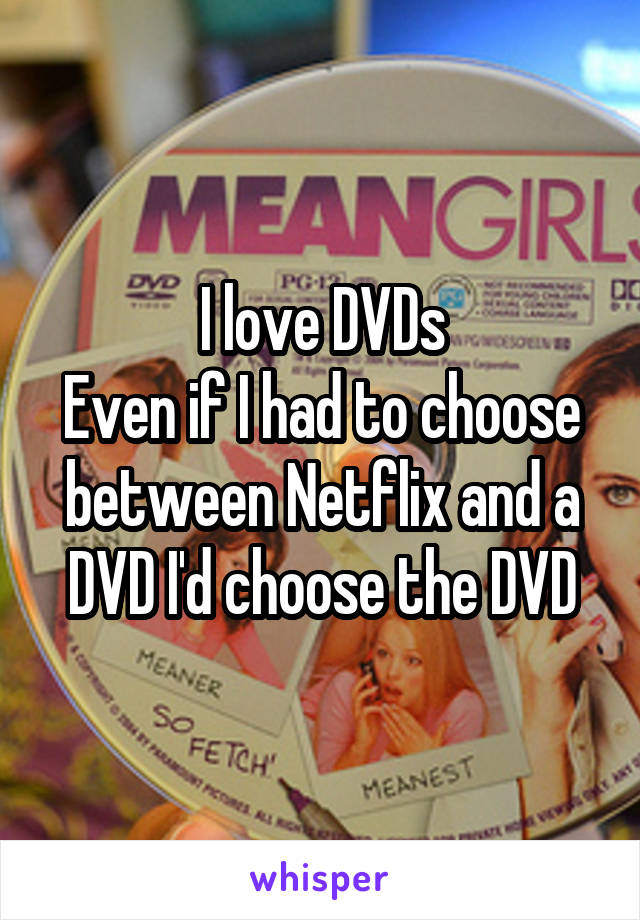 I love DVDs Even if I had to choose between Netflix and a DVD I'd choose the DVD