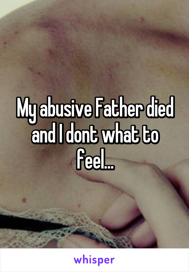 My abusive Father died and I dont what to feel...