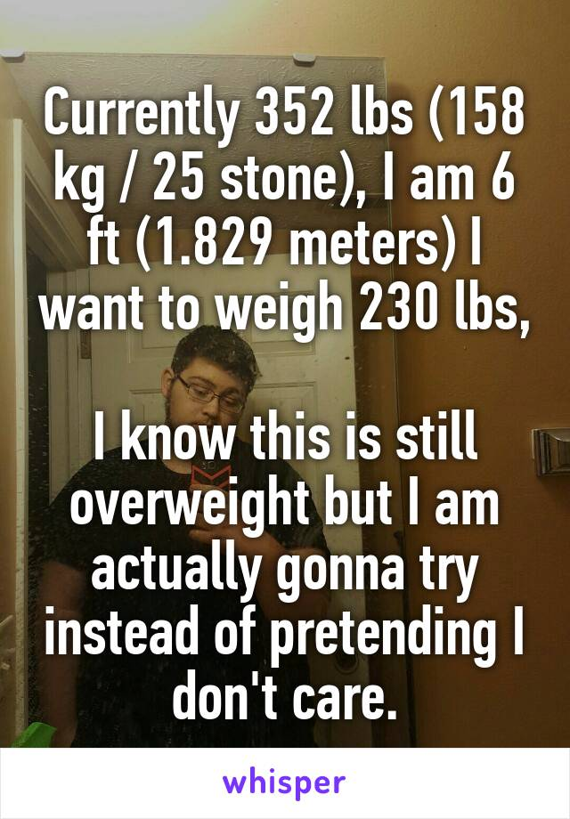 Currently 352 lbs (158 kg / 25 stone), I am 6 ft (1.829 meters) I want to weigh 230 lbs,  I know this is still overweight but I am actually gonna try instead of pretending I don't care.