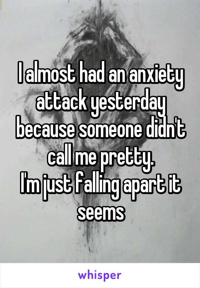 I almost had an anxiety attack yesterday because someone didn't call me pretty. I'm just falling apart it seems