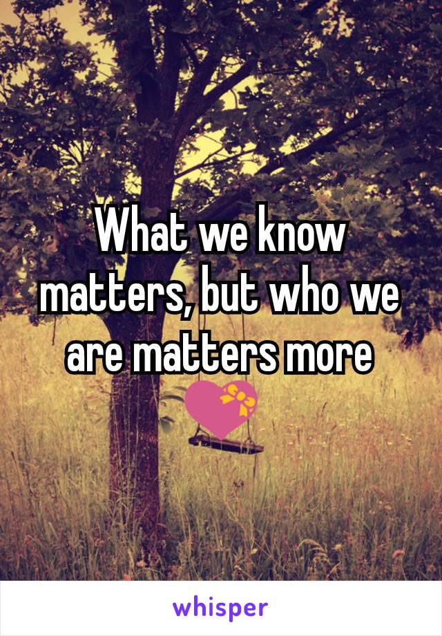 What we know matters, but who we are matters more 💝