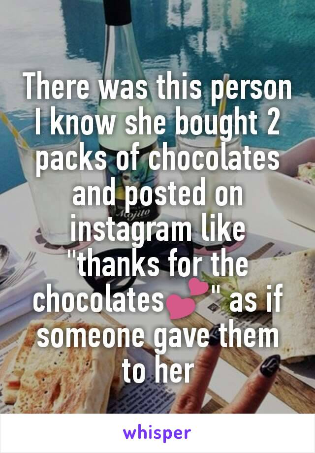 """There was this person I know she bought 2 packs of chocolates and posted on instagram like """"thanks for the chocolates💕"""" as if someone gave them to her"""