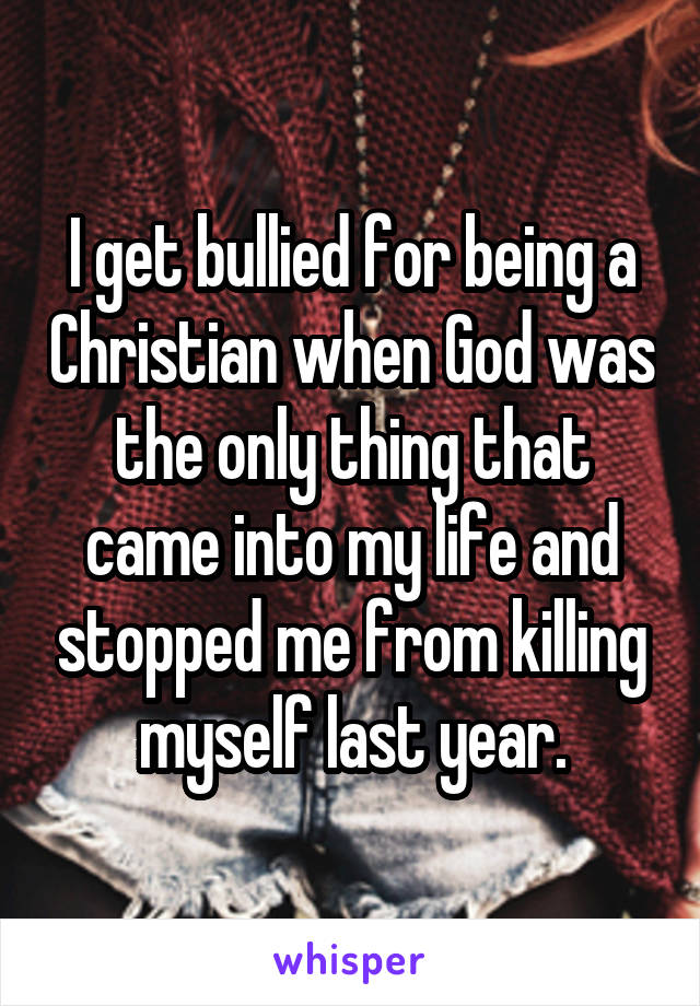 I get bullied for being a Christian when God was the only thing that came into my life and stopped me from killing myself last year.