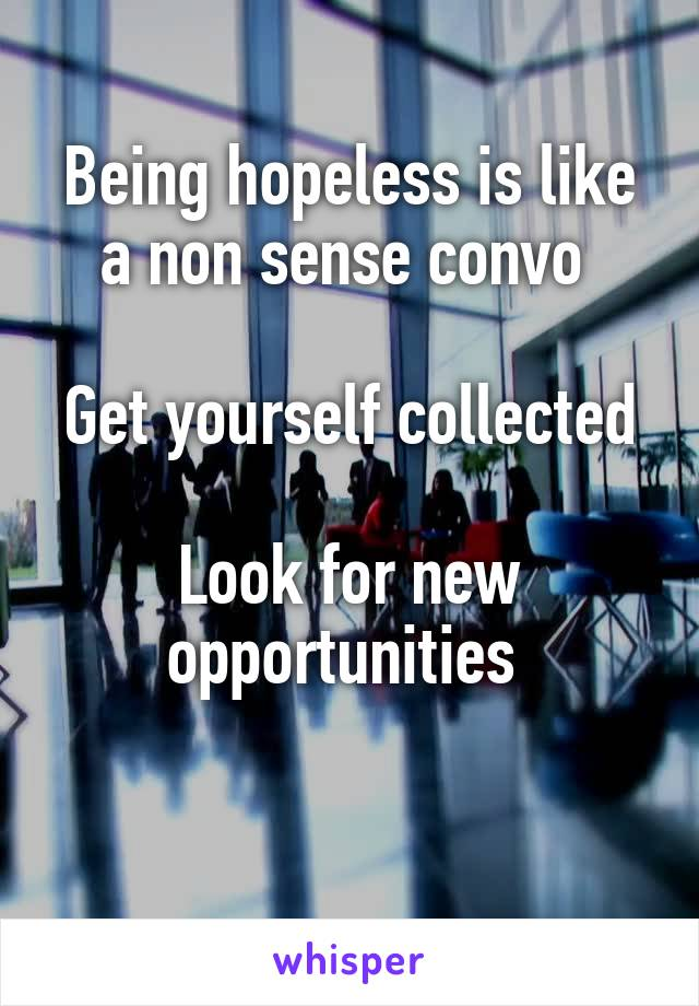 Being hopeless is like a non sense convo   Get yourself collected  Look for new opportunities